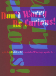 Don`t Worry - Be Curious! 4th Ars Baltica Triennial of Photographic Art